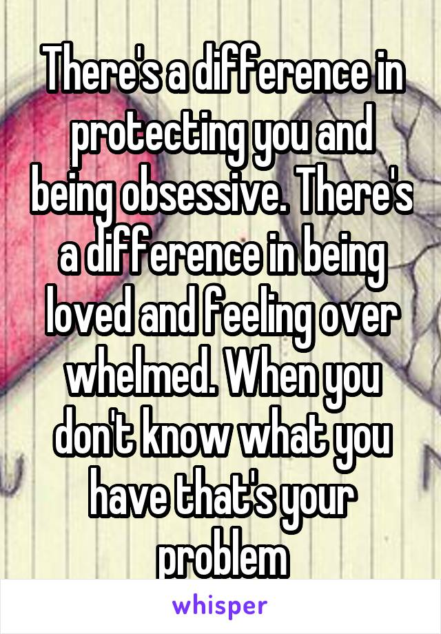 There's a difference in protecting you and being obsessive. There's a difference in being loved and feeling over whelmed. When you don't know what you have that's your problem