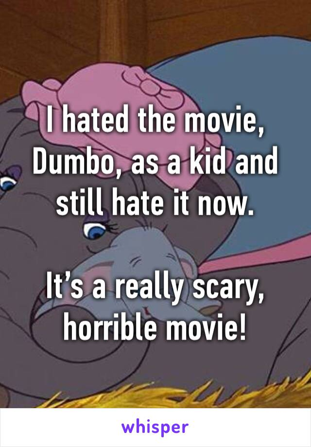 I hated the movie, Dumbo, as a kid and still hate it now.   It's a really scary, horrible movie!
