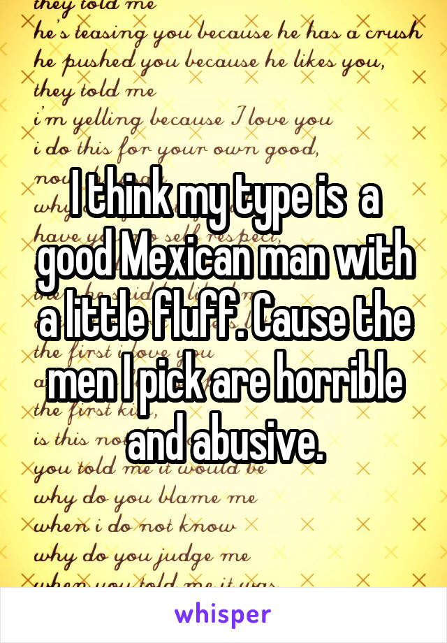 I think my type is  a good Mexican man with a little fluff. Cause the men I pick are horrible and abusive.