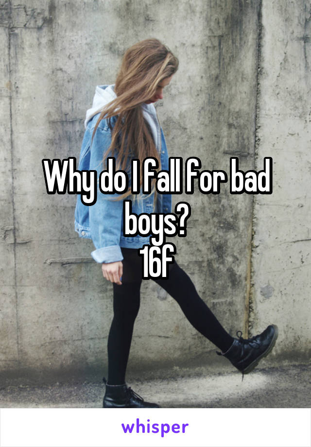 Why do I fall for bad boys? 16f
