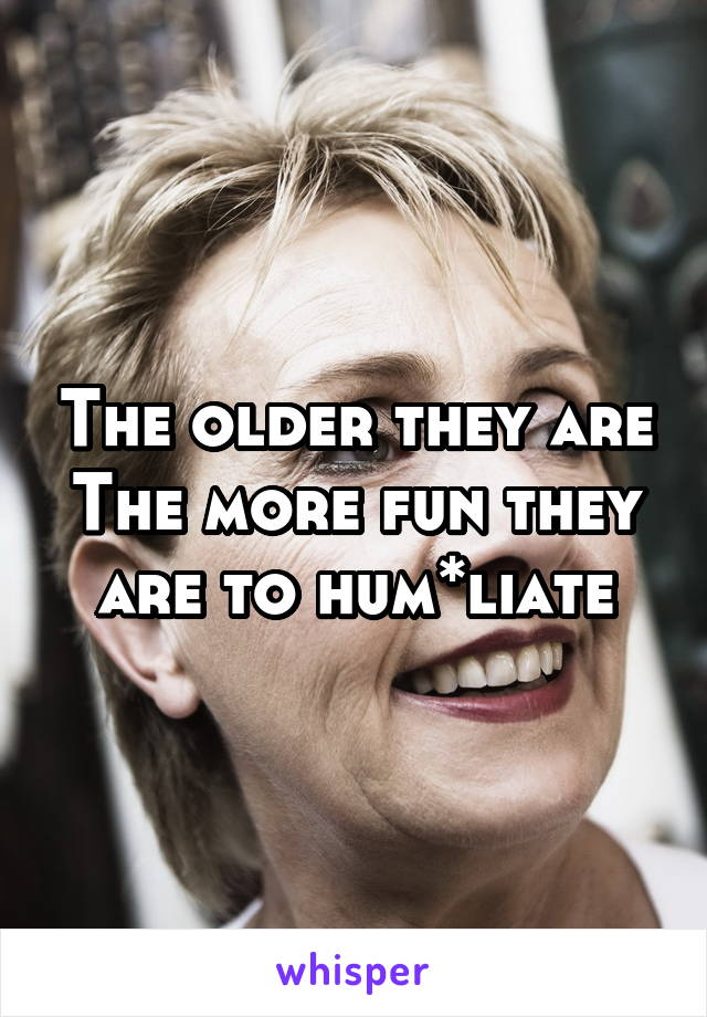 The older they are The more fun they are to hum*liate