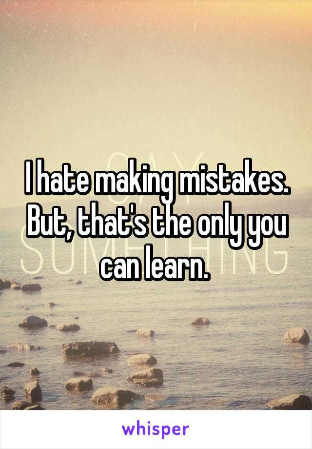 I hate making mistakes. But, that's the only you can learn.