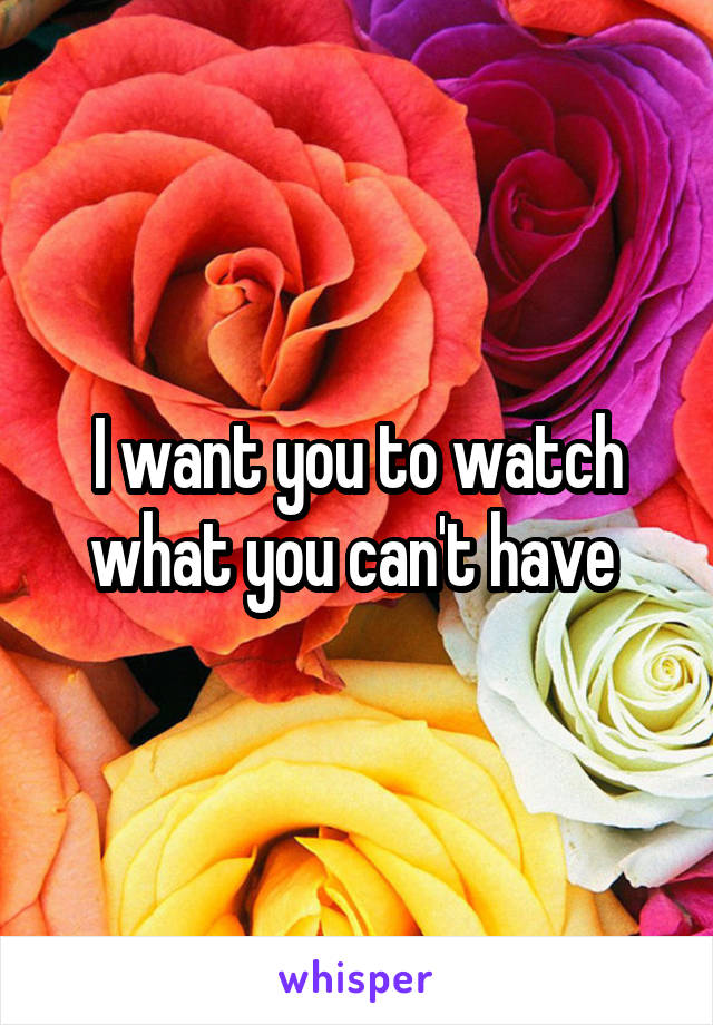 I want you to watch what you can't have