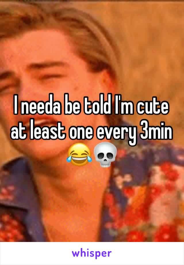 I needa be told I'm cute at least one every 3min 😂💀