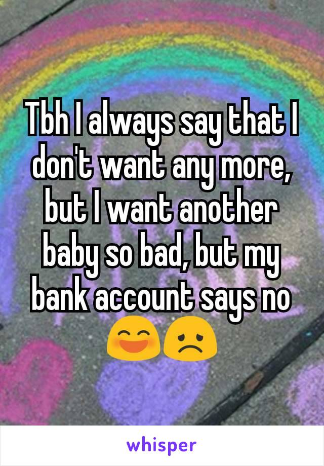 Tbh I always say that I don't want any more, but I want another baby so bad, but my bank account says no 😄😞