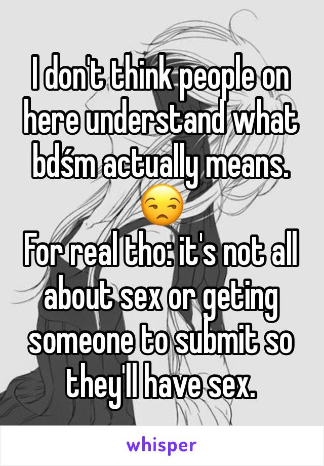 I don't think people on here understand what bdśm actually means.  😒 For real tho: it's not all about sex or geting someone to submit so they'll have sex.