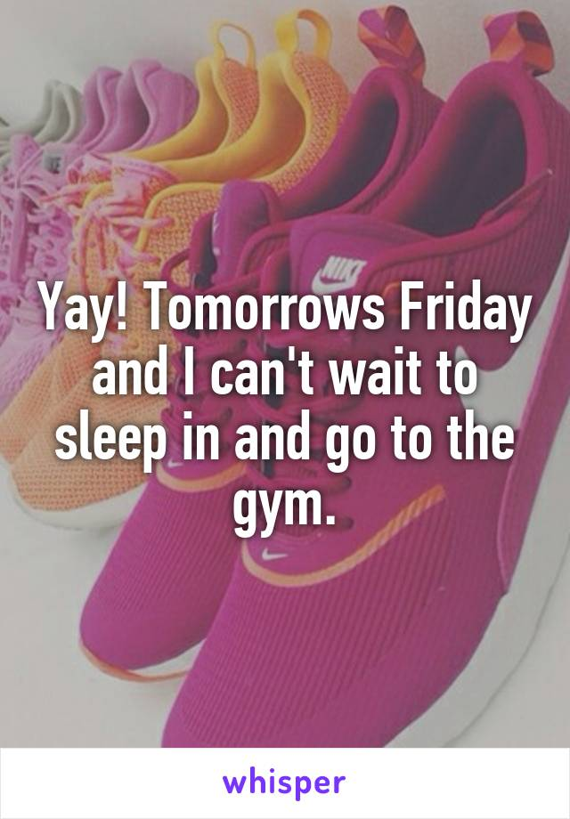 Yay! Tomorrows Friday and I can't wait to sleep in and go to the gym.