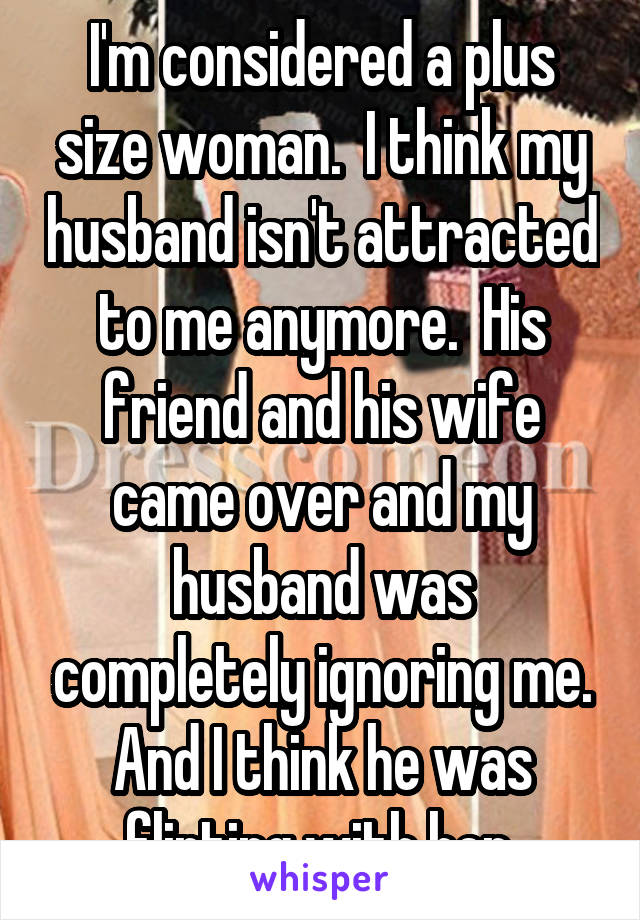 I'm considered a plus size woman.  I think my husband isn't attracted to me anymore.  His friend and his wife came over and my husband was completely ignoring me. And I think he was flirting with her.