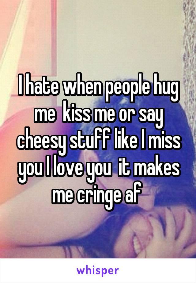 I hate when people hug me  kiss me or say cheesy stuff like I miss you I love you  it makes me cringe af