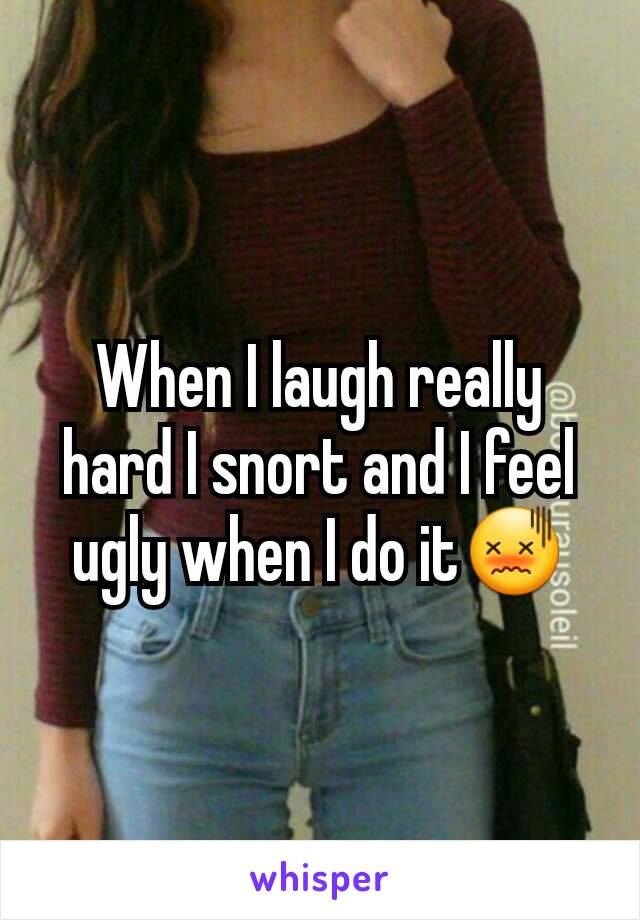 When I laugh really hard I snort and I feel ugly when I do it😖