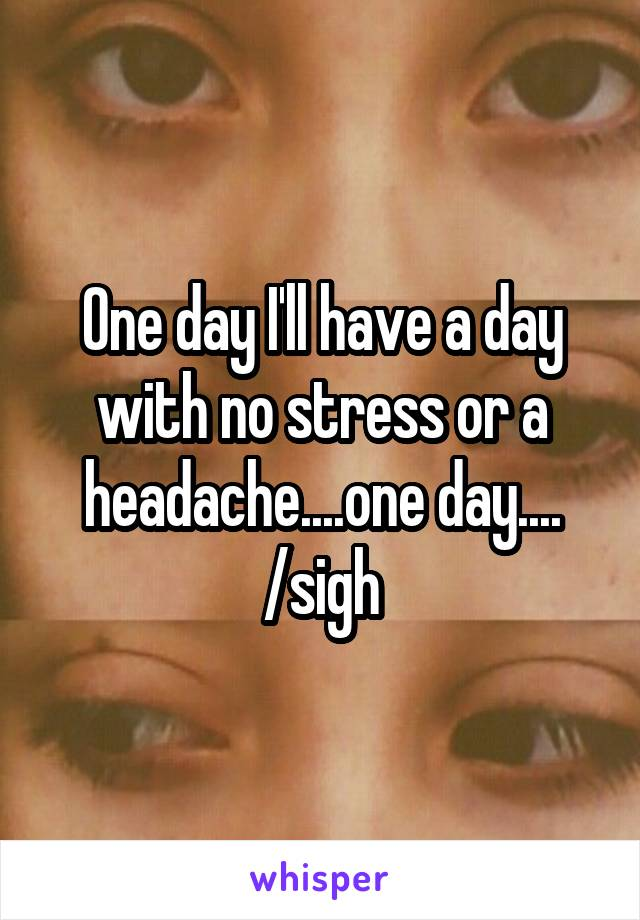 One day I'll have a day with no stress or a headache....one day.... /sigh