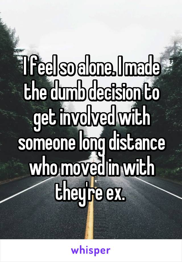 I feel so alone. I made the dumb decision to get involved with someone long distance who moved in with they're ex.