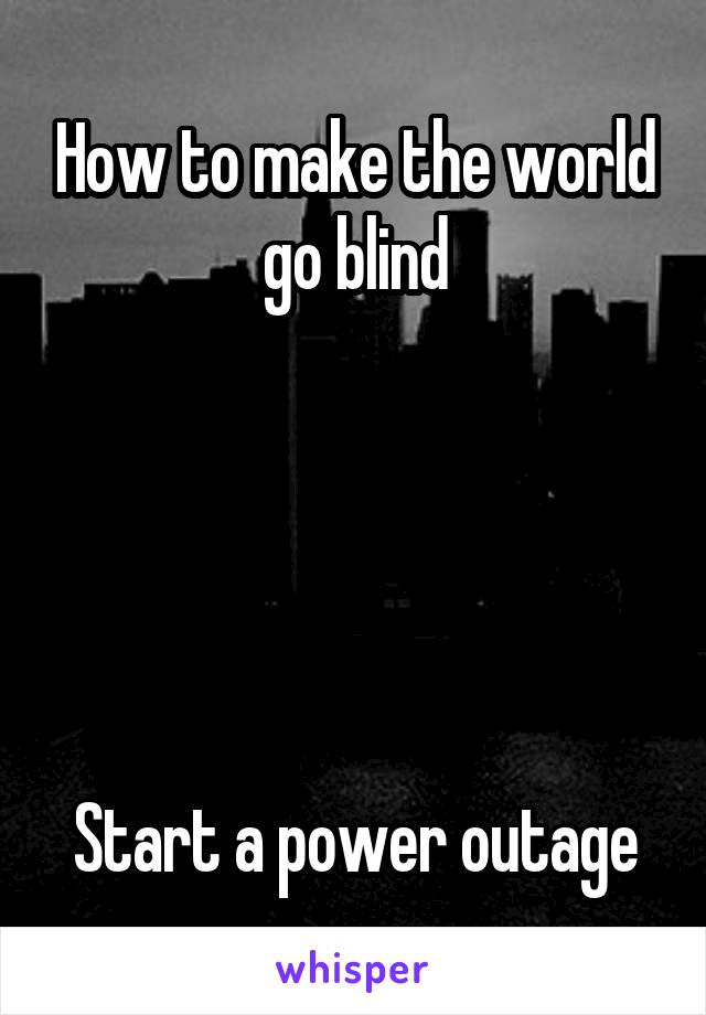 How to make the world go blind      Start a power outage