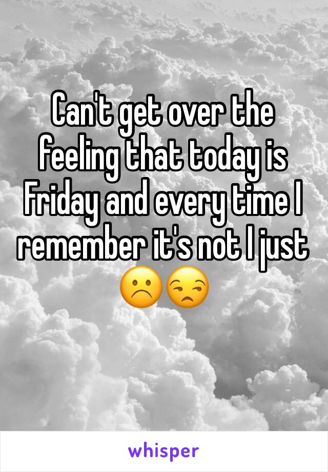Can't get over the feeling that today is Friday and every time I remember it's not I just ☹️😒