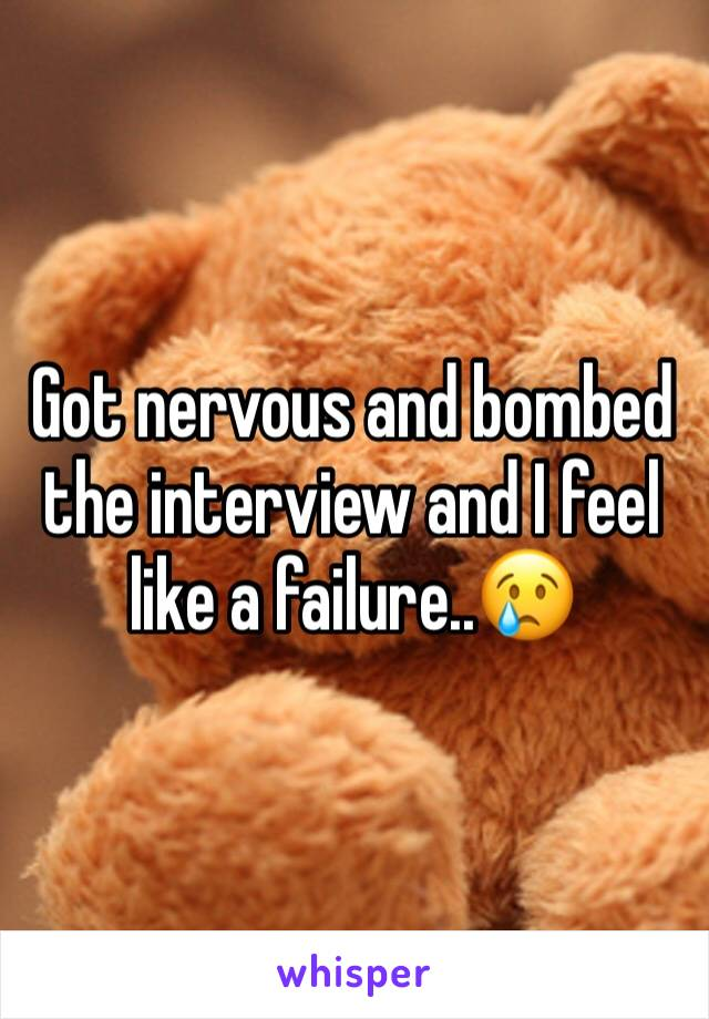 Got nervous and bombed the interview and I feel like a failure..😢