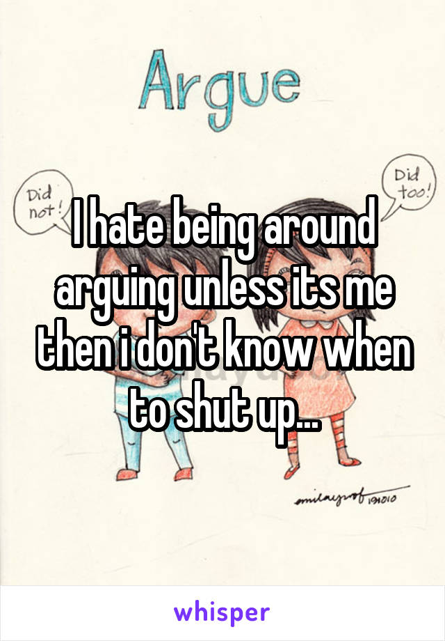 I hate being around arguing unless its me then i don't know when to shut up...