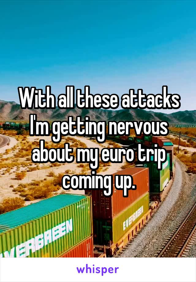 With all these attacks I'm getting nervous about my euro trip coming up.