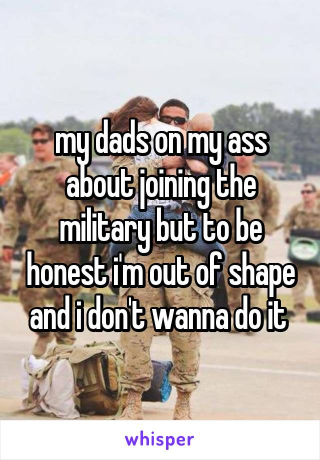my dads on my ass about joining the military but to be honest i'm out of shape and i don't wanna do it