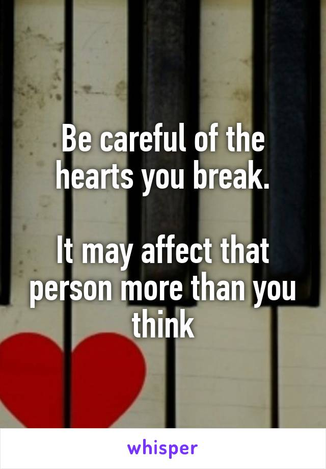 Be careful of the hearts you break.  It may affect that person more than you think