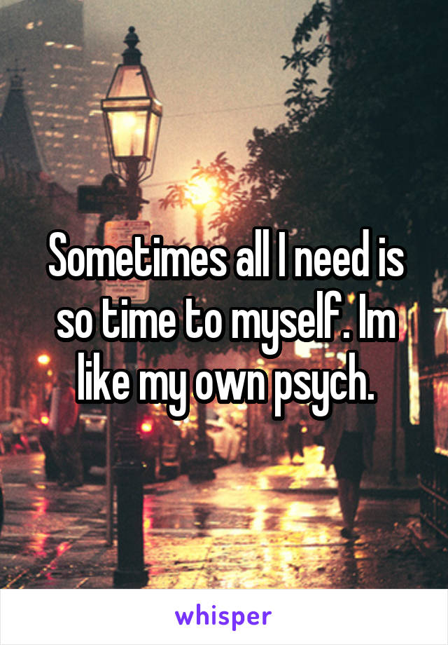 Sometimes all I need is so time to myself. Im like my own psych.