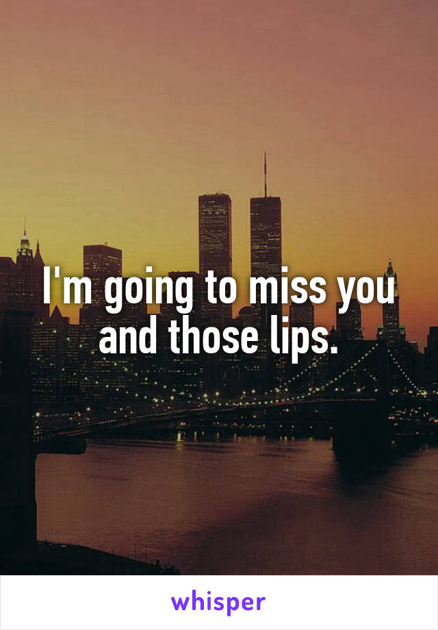 I'm going to miss you and those lips.