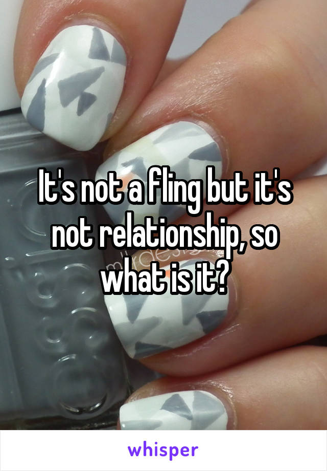 It's not a fling but it's not relationship, so what is it?