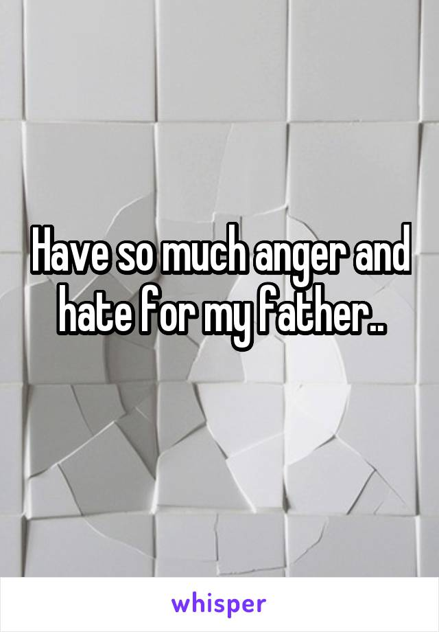 Have so much anger and hate for my father..