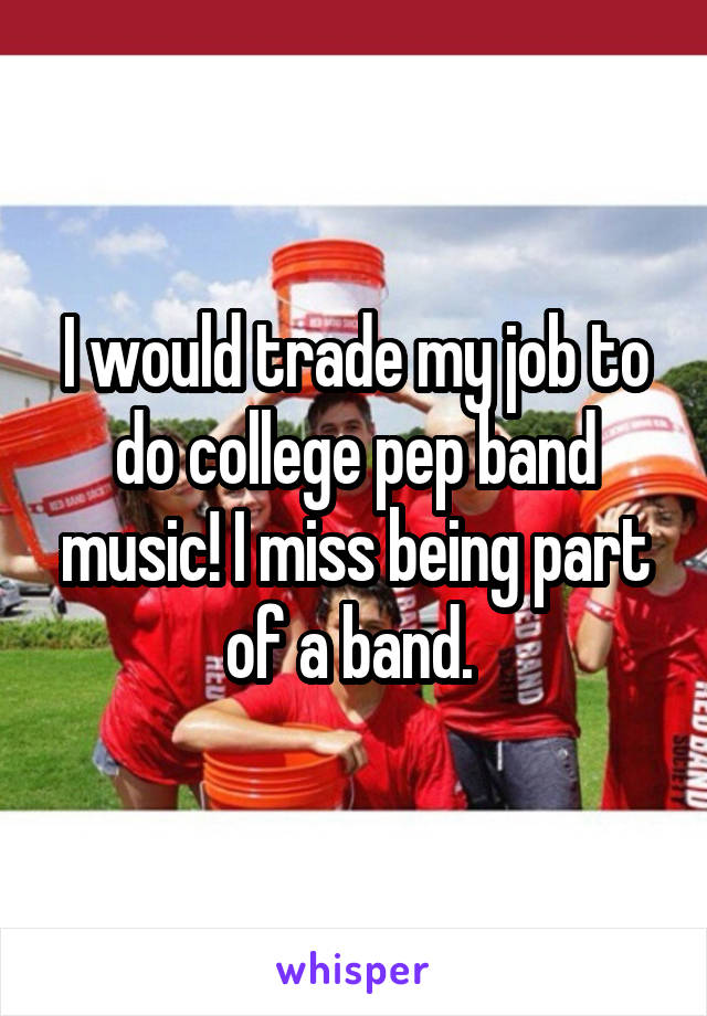 I would trade my job to do college pep band music! I miss being part of a band.
