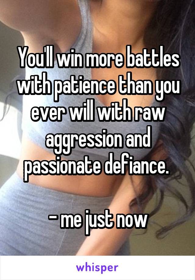 You'll win more battles with patience than you ever will with raw aggression and passionate defiance.   - me just now