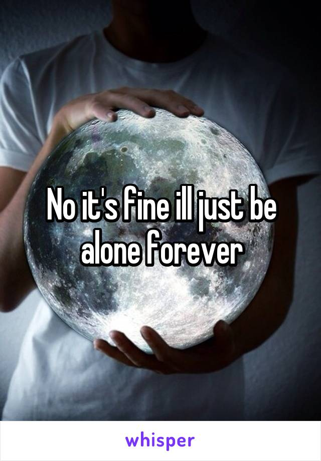 No it's fine ill just be alone forever