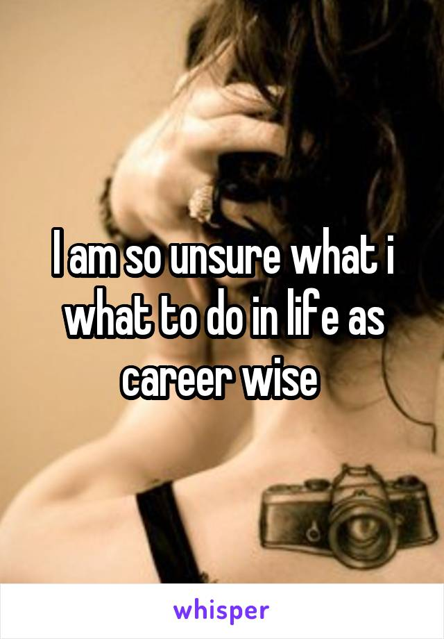 I am so unsure what i what to do in life as career wise