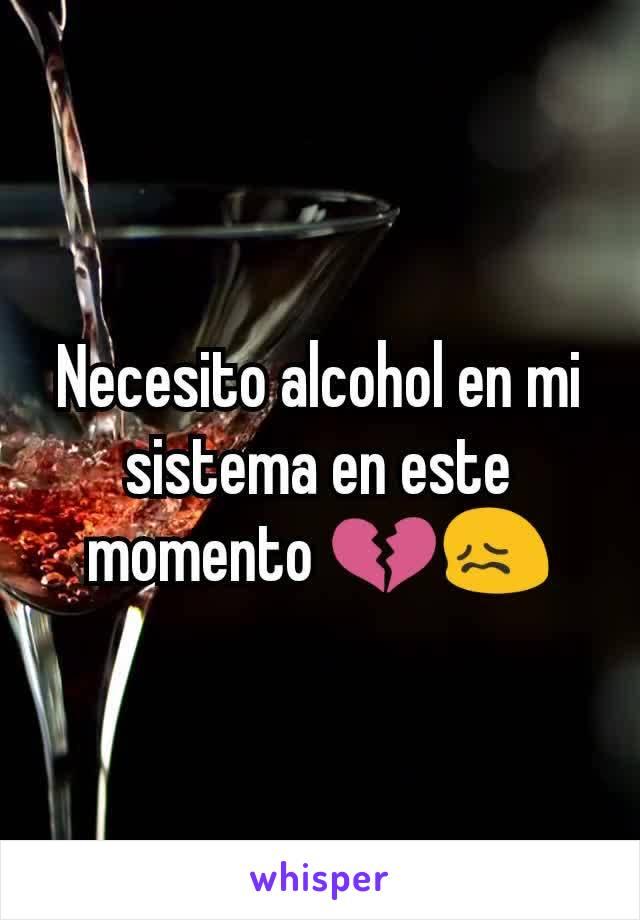 Necesito alcohol en mi sistema en este momento 💔😖