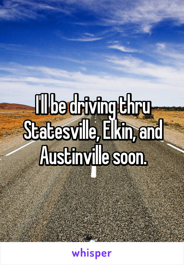 I'll be driving thru Statesville, Elkin, and Austinville soon.