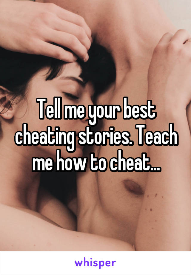 Tell me your best cheating stories. Teach me how to cheat...