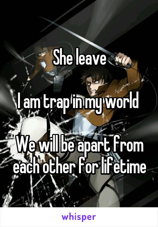 She leave  I am trap in my world   We will be apart from each other for lifetime