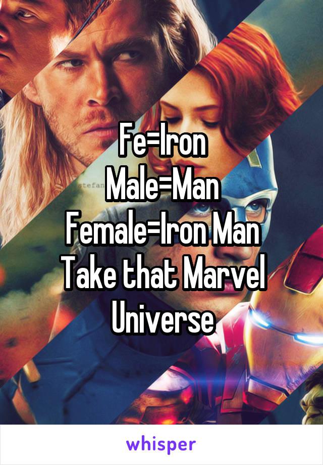 Fe=Iron Male=Man Female=Iron Man Take that Marvel Universe