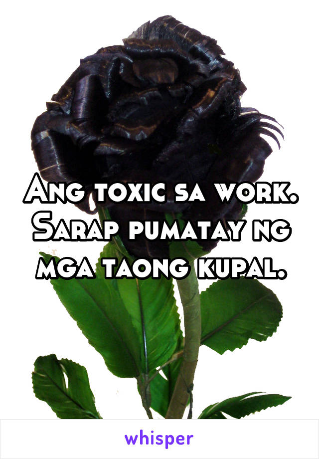 Ang toxic sa work. Sarap pumatay ng mga taong kupal.