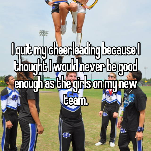 I quit my cheerleading because I thought I would never be good enough as the girls on my new team.