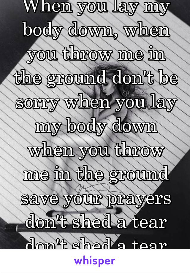 When you lay my body down, when you throw me in the ground don't be sorry when you lay my body down when you throw me in the ground save your prayers don't shed a tear don't shed a tear for me.