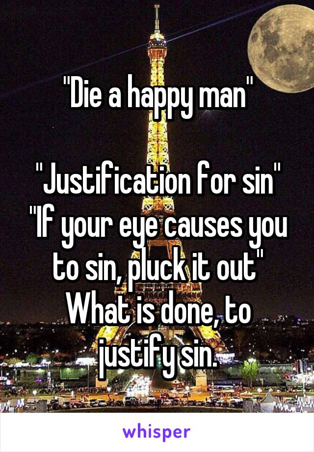 """""""Die a happy man""""  """"Justification for sin"""" """"If your eye causes you to sin, pluck it out"""" What is done, to justify sin."""