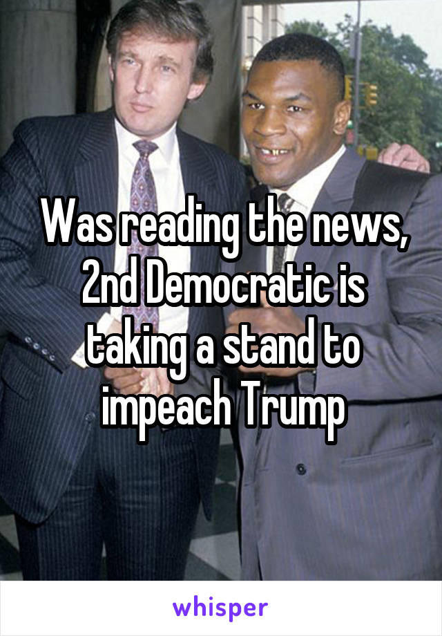 Was reading the news, 2nd Democratic is taking a stand to impeach Trump