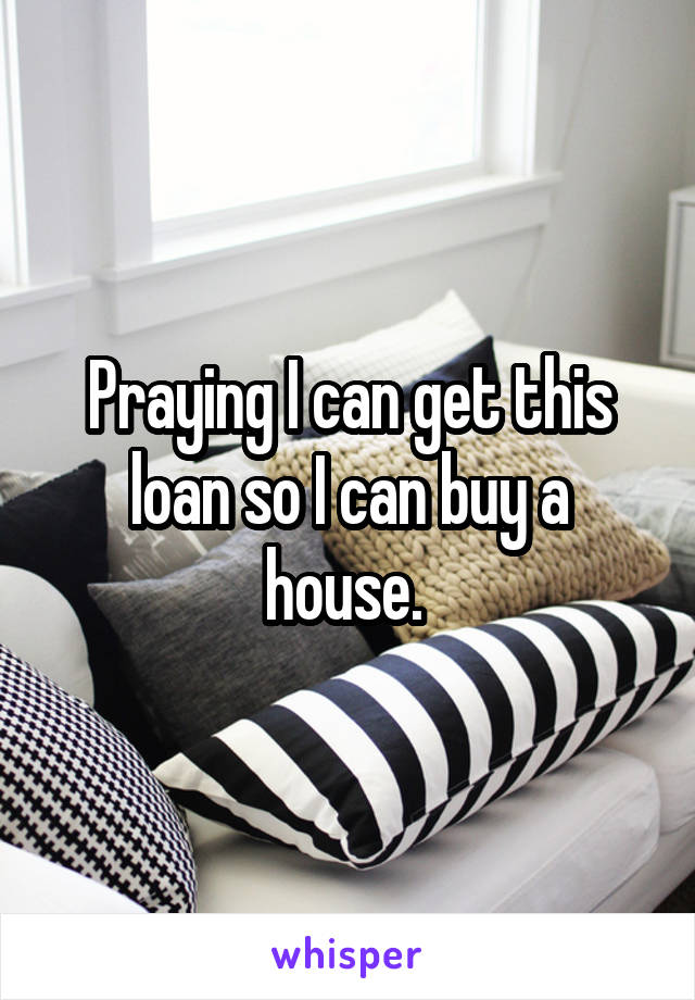 Praying I can get this loan so I can buy a house.