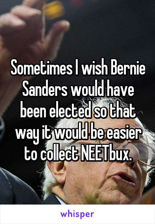Sometimes I wish Bernie Sanders would have been elected so that way it would be easier to collect NEETbux.