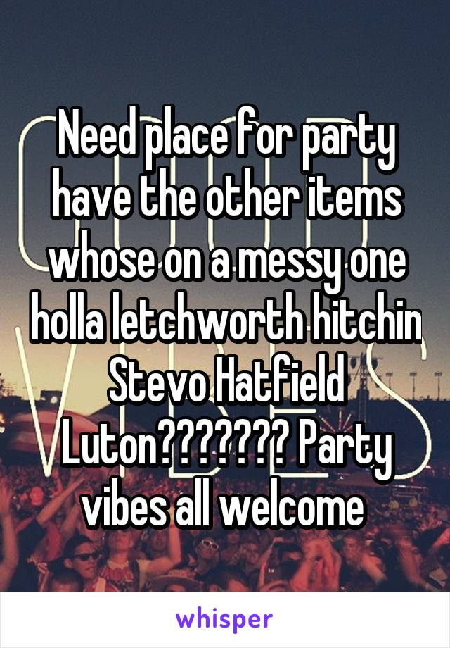 Need place for party have the other items whose on a messy one holla letchworth hitchin Stevo Hatfield Luton??????? Party vibes all welcome