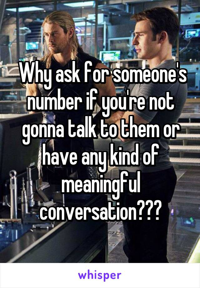 Why ask for someone's number if you're not gonna talk to them or have any kind of meaningful conversation???
