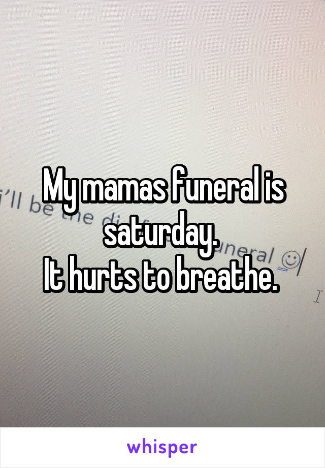 My mamas funeral is saturday.  It hurts to breathe.
