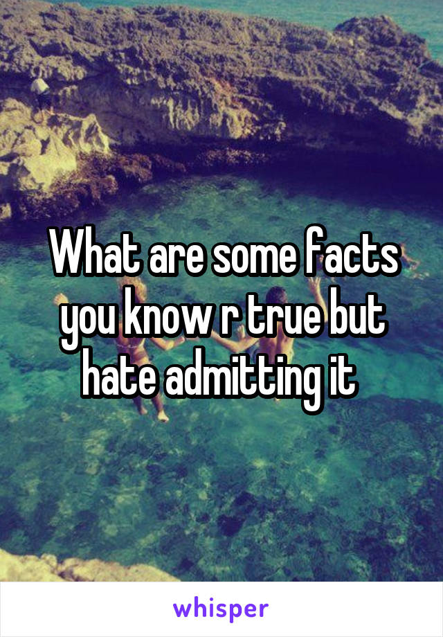 What are some facts you know r true but hate admitting it
