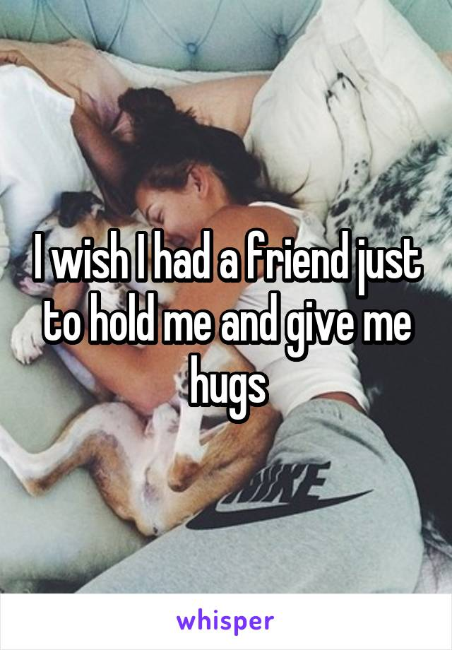 I wish I had a friend just to hold me and give me hugs