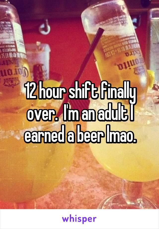 12 hour shift finally over.  I'm an adult I earned a beer lmao.