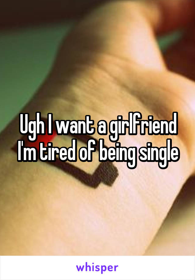 Ugh I want a girlfriend I'm tired of being single